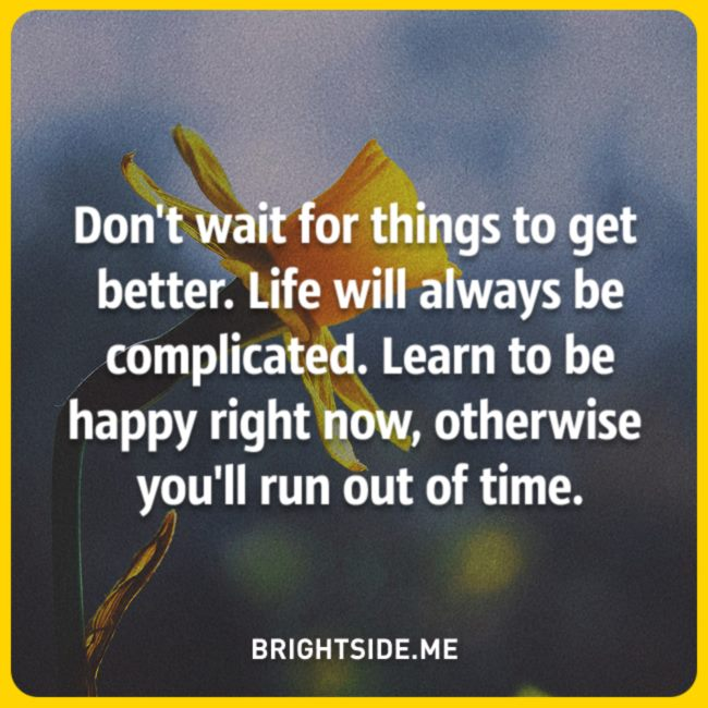 Don T Wait For Things To Get Better Life Will Always Be Complicated